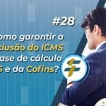 #28: Como garantir a exclusão do ICMS da base de cálculo do PIS e da Cofins?