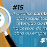 #15: A análise combinada dos requisitos da retenção de INSS na cessão de mão de obra ou empreitada