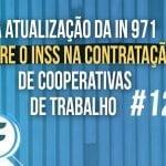 #12: A atualização da IN 971 sobre o INSS na contratação de cooperativas de trabalho
