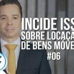 #06: Incide ISS sobre locação de bens móveis?