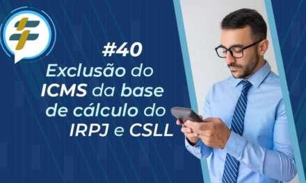 #40: Exclusão do ICMS da base de cálculo do IRPJ e CSLL