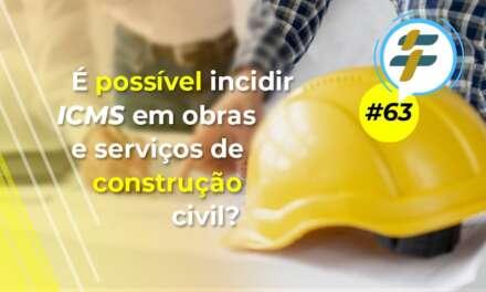 #63: É possível incidir ICMS em obras e serviços de construção civil?